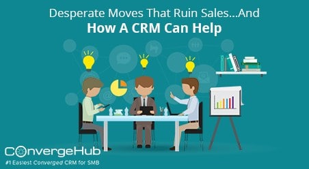 Desperate Moves That Ruin Sales…And How A CRM Can Help