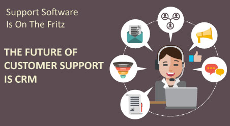 Support Software Is On The Fritz- The Future Of Customer Support Is CRM