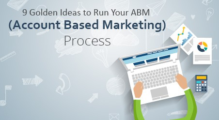 9 Golden Ideas to Run Your ABM (Account Based Marketing) Process