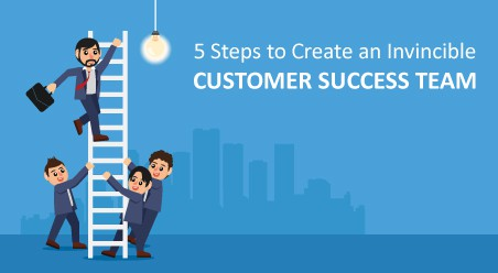 5 Steps to Create an Invincible Customer Success Team
