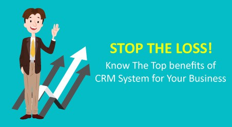 Stop the Loss! Know The Top benefits of CRM System for Your Business
