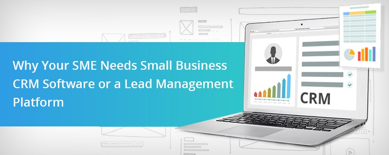 Why Your SME Needs Small Business CRM Software or a Lead Management Platform