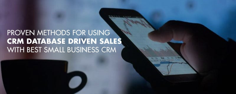 Proven Methods for Using CRM Database Driven Sales with Best Small Business CRM