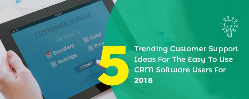 5 Trending Customer Support Ideas For The Easy To Use CRM Software Users In 2018