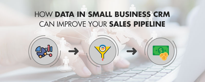 How Data In Small Business CRM Can Improve Your Sales Pipeline