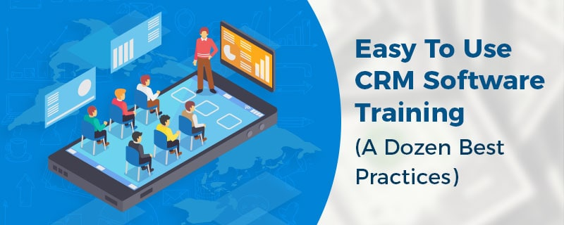 Easy To Use CRM Software Training (A Dozen Best Practices)