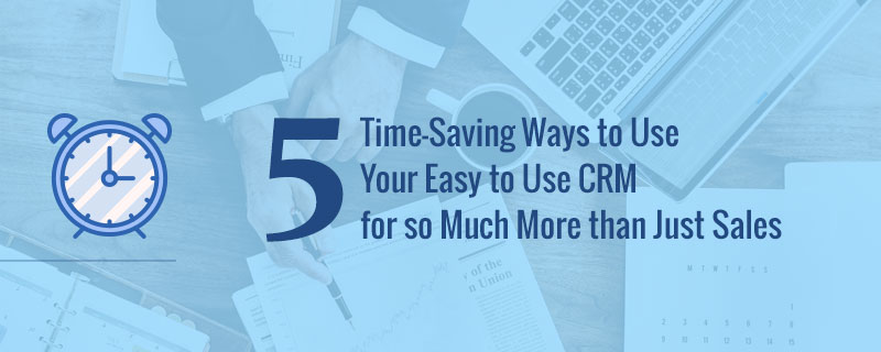 5 Time-Saving Ways To Use Your Easy To Use CRM For So Much More Than Just Sales