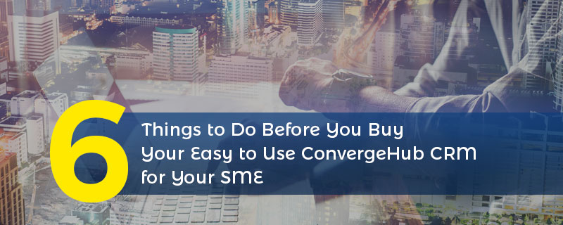 6 Things to Do Before You Buy Your Easy to Use ConvergeHub CRM for Yours SME