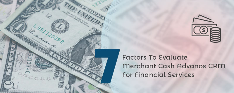 7 Factors To Evaluate Merchant Cash Advance CRM For Financial Services