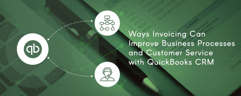 Ways Invoicing Can Improve Business Processes and Customer Service with QuickBooks CRM