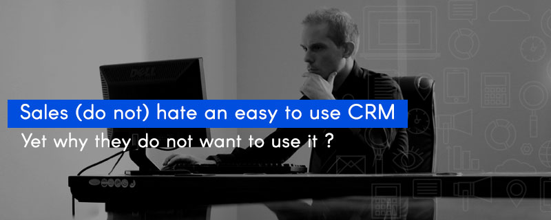 Sales (do not) hate an easy to use CRM- Yet why they do not want to use it?