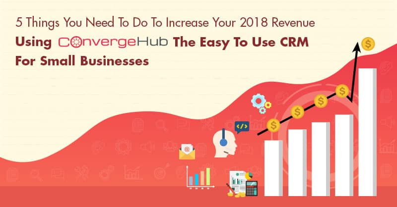 5 Things You Need To Do To Increase Your 2018 Revenue Using ConvergeHub The Easy To Use CRM For Small Businesses