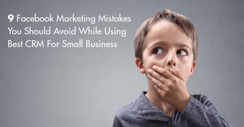 9 Facebook Marketing Mistakes You Should Avoid While Using Best CRM For Small Business