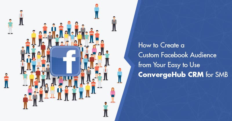 How to Create a Custom Facebook Audience from Your Easy to Use ConvergeHub CRM for SMB