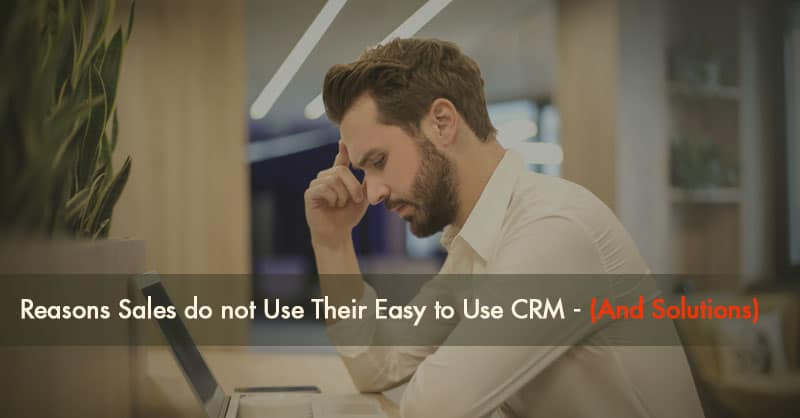 Reasons Sales Do Not Use Their Easy to Use CRM (And Solutions)