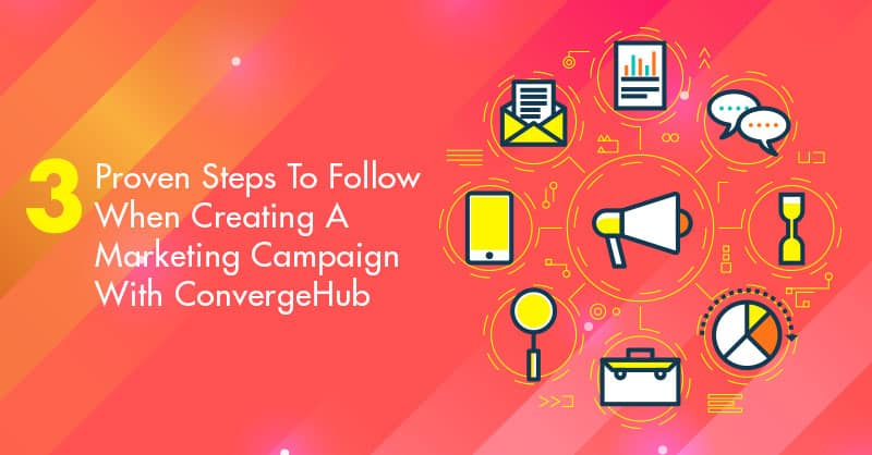 3 Proven Steps To Follow When Creating A Marketing Campaign With ConvergeHub