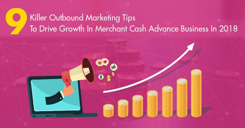 9 Killer Outbound Marketing Tips To Drive Growth In Merchant Cash Advance Business In 2018