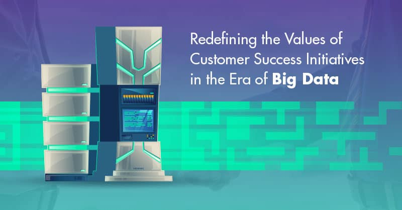 Redefining the Values of Customer Success Initiatives in the Era of Big Data